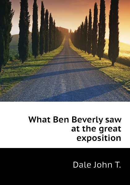 Dale John T. What Ben Beverly saw at the great exposition eric newby what the traveller saw