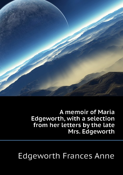 Edgeworth Frances Anne A memoir of Maria Edgeworth, with a selection from her letters by the late Mrs. Edgeworth miles edgeworth 3