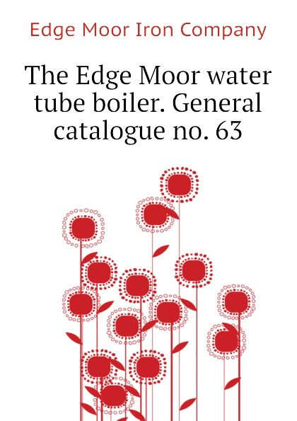 Edge Moor Iron Company The Edge Moor water tube boiler. General catalogue no. 63
