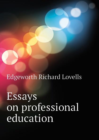 Edgeworth Richard Lovells Essays on professional education edgeworth maria essays on practical education volume 1