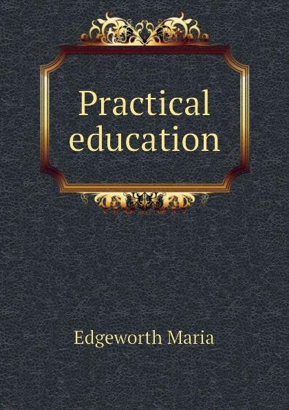 Edgeworth Maria Practical education edgeworth maria essays on practical education volume 1