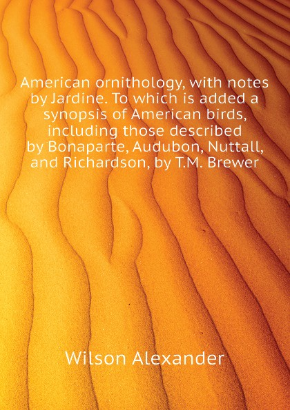 Wilson Alexander American ornithology, with notes by Jardine. To which is added a synopsis of American birds, including those described by Bonaparte, Audubon, Nuttall, and Richardson, by T.M. Brewer birds the art of ornithology
