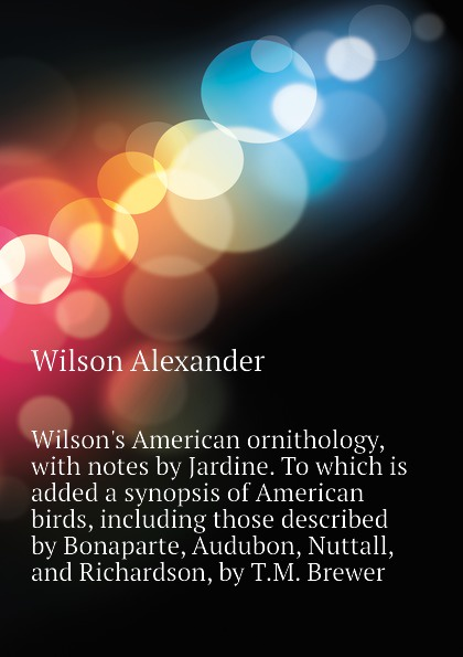 Wilson Alexander Wilson.s American ornithology, with notes by Jardine. To which is added a synopsis of American birds, including those described by Bonaparte, Audubon, Nuttall, and Richardson, by T.M. Brewer birds the art of ornithology