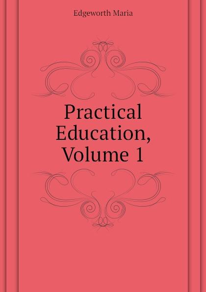 Edgeworth Maria Practical Education, Volume 1 edgeworth maria essays on practical education volume 1