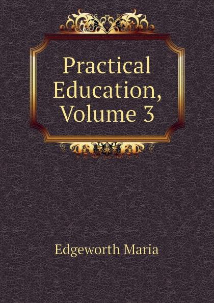 Edgeworth Maria Practical Education, Volume 3 edgeworth maria essays on practical education volume 1
