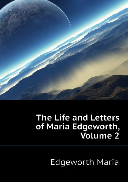Edgeworth Maria The Life and Letters of Maria Edgeworth, Volume 2 edgeworth maria essays on practical education volume 1