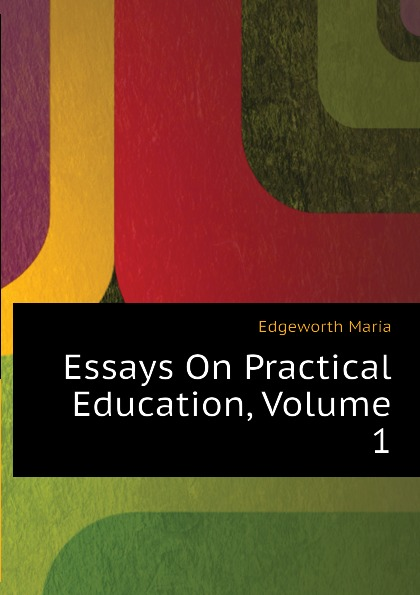 Edgeworth Maria Essays On Practical Education, Volume 1 edgeworth maria essays on practical education volume 1