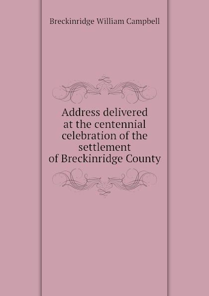 Breckinridge William Campbell Address delivered at the centennial celebration of the settlement of Breckinridge County alexander m clayton centennial address on the history of marshall county
