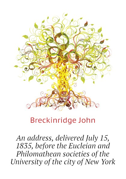 Breckinridge John An address, delivered July 15, 1835, before the Eucleian and Philomathean societies of the University of the city of New York dyer sidney an olio of love and song delivered before the athenian society of indiana university july 31 1855