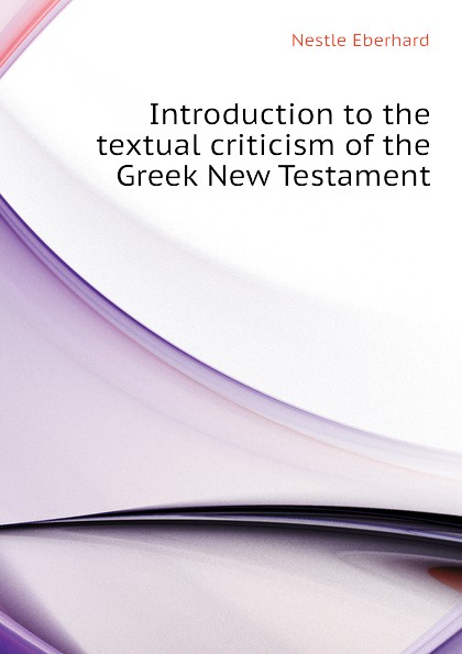 Nestle Eberhard Introduction to the textual criticism of the Greek New Testament renehan greek textual criticism a reader