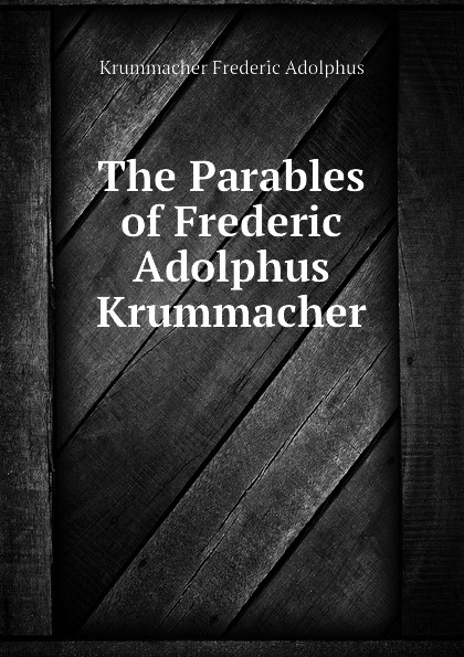 Krummacher Frederic Adolphus The Parables of Frederic Adolphus Krummacher kummer frederic arnold the ivory snuff box