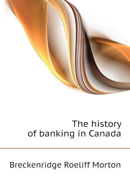 Breckenridge Roeliff Morton The history of banking in Canada british banking