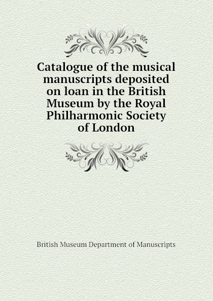 British Museum Department of Manuscripts Catalogue of the musical manuscripts deposited on loan in the British Museum by the Royal Philharmonic Society of London недорого