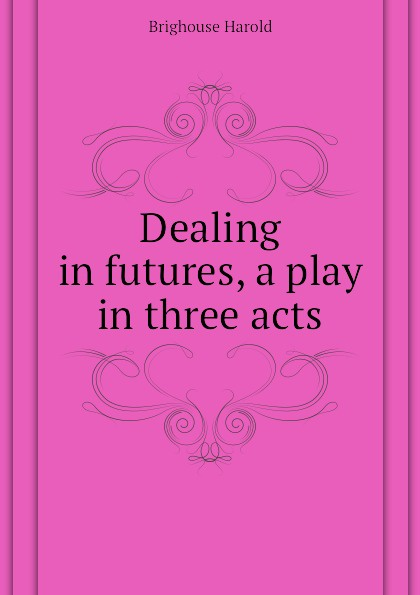 Brighouse Harold Dealing in futures, a play in three acts e a bennett milestones a play in three acts