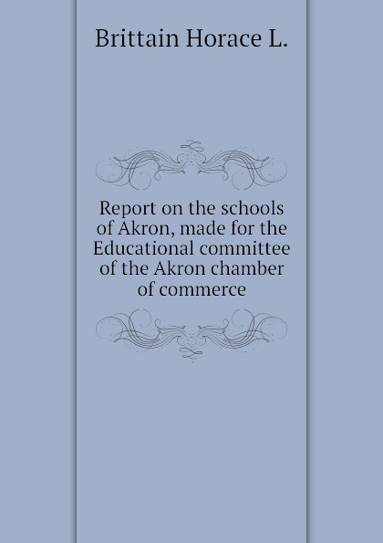 Brittain Horace L. Report on the schools of Akron, made for the Educational committee of the Akron chamber of commerce цена