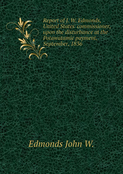 Edmonds John W. Report of J. W. Edmonds, United States. commissioner, upon the disturbance at the Potawatamie payment, September, 1836