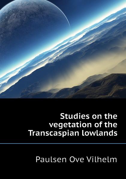 Paulsen Ove Vilhelm Studies on the vegetation of the Transcaspian lowlands маттиас хеллберг mattias hellberg high in the lowlands