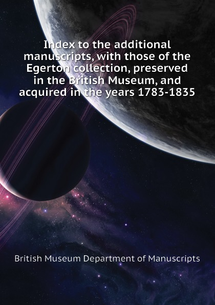British Museum Department of Manuscripts Index to the additional manuscripts, with those of the Egerton collection, preserved in the British Museum, and acquired in the years 1783-1835 недорого