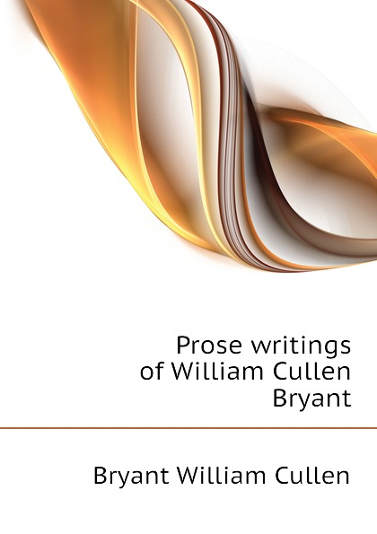Bryant William Cullen Prose writings of William Cullen Bryant william cullen bryant poetical works of william cullen bryant