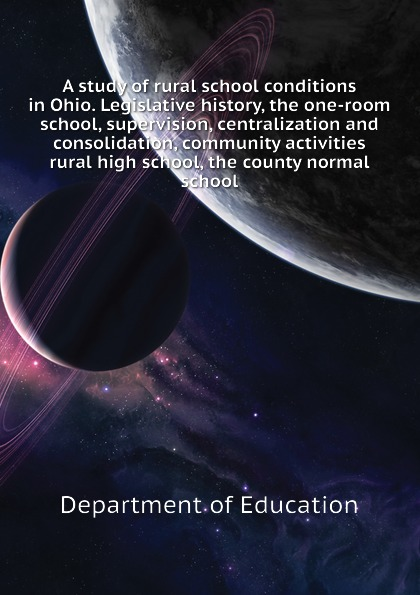 Department of Education A study of rural school conditions in Ohio. Legislative history, the one-room school, supervision, centralization and consolidation, community activities rural high school, the county normal school