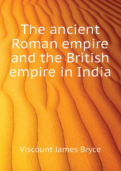 Bryce Viscount James The ancient Roman empire and the British empire in India viscount james bryce the holy roman empire