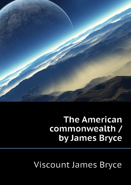 Bryce Viscount James The American commonwealth / by James Bryce viscount james bryce the holy roman empire