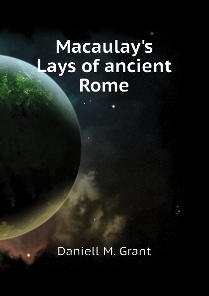 Daniell M. Grant Macaulay.s Lays of ancient Rome lays of ancient rome
