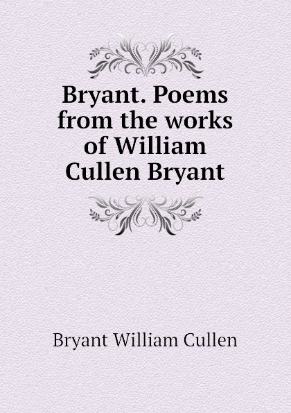 Bryant William Cullen Bryant. Poems from the works of William Cullen Bryant william cullen bryant poetical works of william cullen bryant