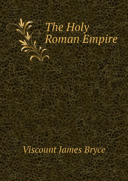 Bryce Viscount James The Holy Roman Empire viscount james bryce the holy roman empire
