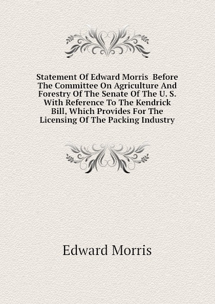 Edward Morris Statement Of Edward Morris Before The Committee On Agriculture And Forestry Of The Senate Of The U. S. With Reference To The Kendrick Bill, Which Provides For The Licensing Of The Packing Industry committee on agriculture and forestry hearing before the committee on agriculture and forestry united states senate