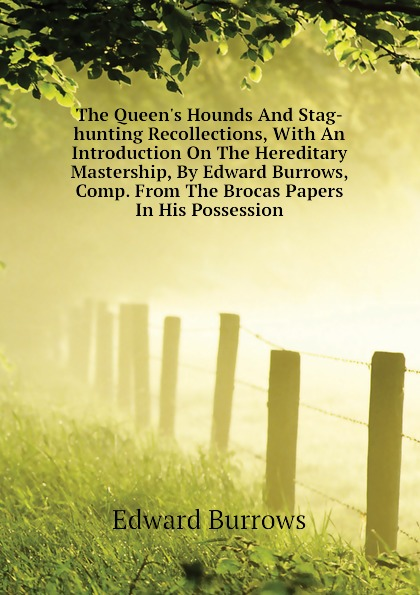 Edward Burrows The Queen.s Hounds And Stag-hunting Recollections, With An Introduction On The Hereditary Mastership, By Edward Burrows, Comp. From The Brocas Papers In His Possession the white stag