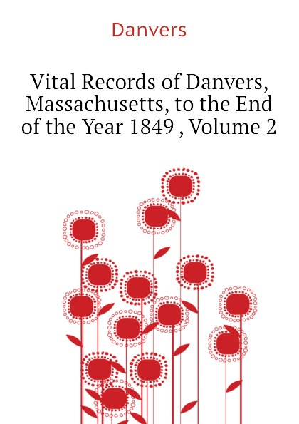 Danvers Vital Records of Danvers, Massachusetts, to the End of the Year 1849 , Volume 2 the essex institute vital records of danvers massachusetts to the end of the year 1849 volume 1