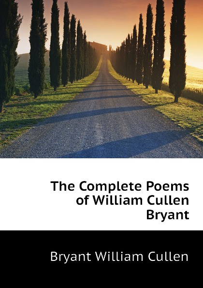 Bryant William Cullen The Complete Poems of William Cullen Bryant william cullen bryant poetical works of william cullen bryant