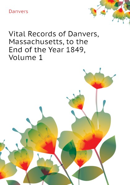 Danvers Vital Records of Danvers, Massachusetts, to the End of the Year 1849, Volume 1 the essex institute vital records of danvers massachusetts to the end of the year 1849 volume 1