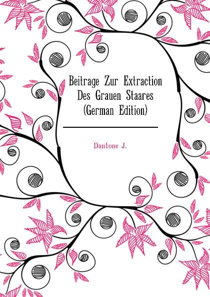 Dantone J. Beitrage Zur Extraction Des Grauen Staares (German Edition) philosophischen fakultat beitrage psychologie j j rousseau s german edition