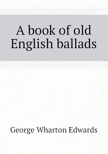 George Wharton Edwards A book of old English ballads