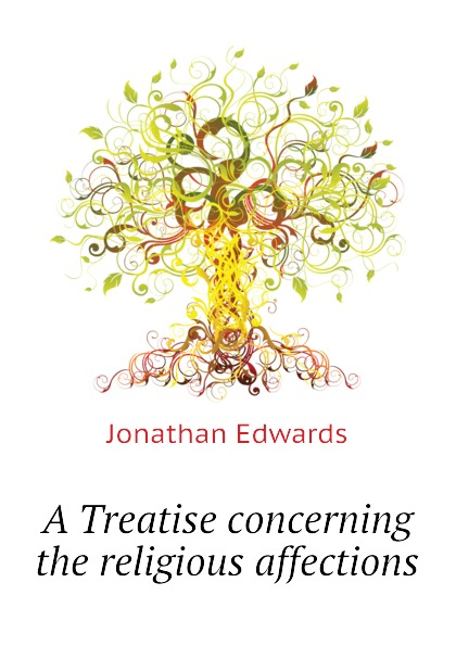 Jonathan Edwards A Treatise concerning the religious affections jonathan edwards religious affections