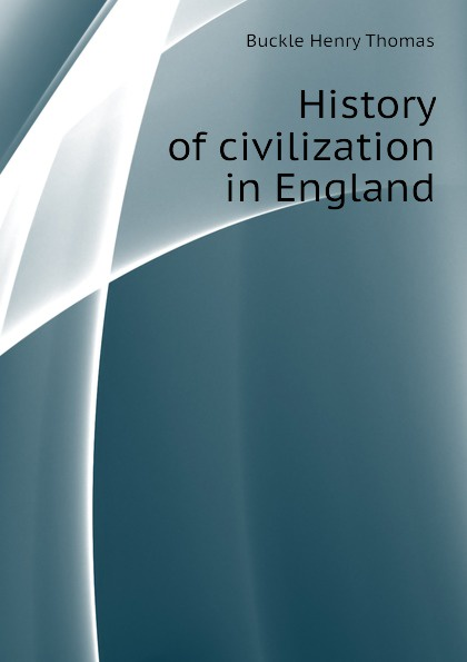 Buckle Henry Thomas History of civilization in England buckle henry thomas history of civilization in england volume 2