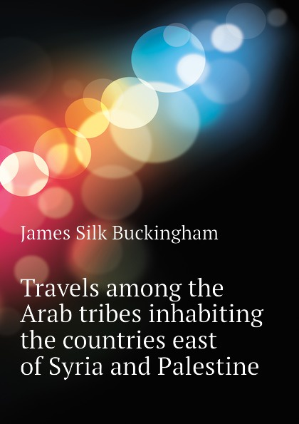 Buckingham James Silk Travels among the Arab tribes inhabiting the countries east of Syria and Palestine james silk buckingham travels among the arab tribes