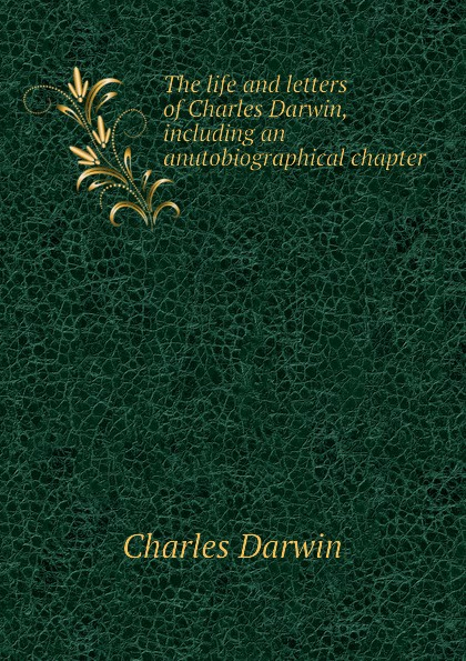 Darwin Charles The life and letters of Charles Darwin, including an anutobiographical chapter чарльз дарвин life and letters of charles darwin volume 1