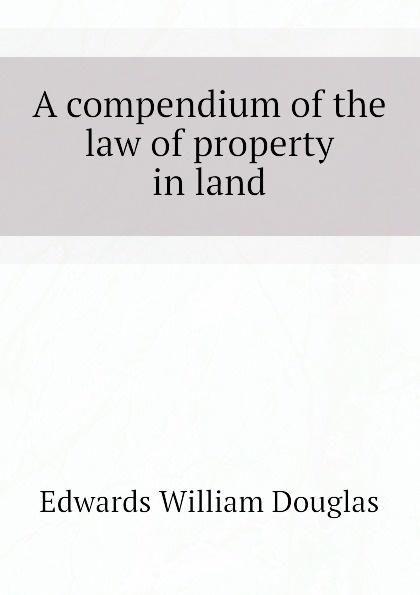 Edwards William Douglas A compendium of the law of property in land недорго, оригинальная цена