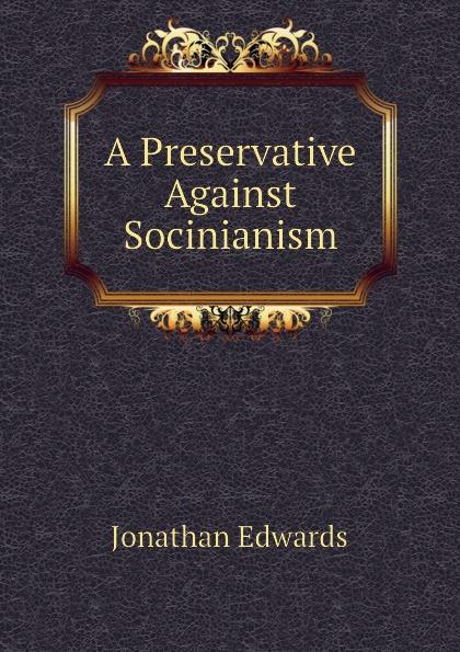 Jonathan Edwards A Preservative Against Socinianism jonathan edwards a preservative against socinianism
