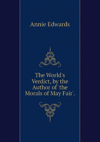Edwards Annie The World.s Verdict, by the Author of .the Morals of May Fair..