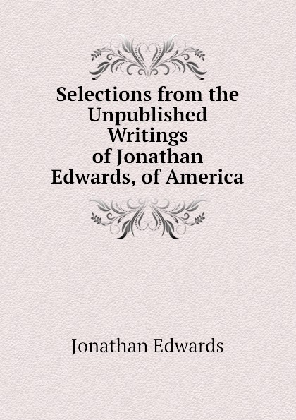 Jonathan Edwards Selections from the Unpublished Writings of Jonathan Edwards, of America jonathan edwards religious affections