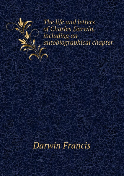 Darwin Francis The life and letters of Charles Darwin, including an autobiographical chapter чарльз дарвин life and letters of charles darwin volume 1