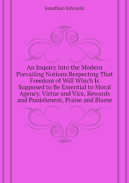Jonathan Edwards An Inquiry Into the Modern Prevailing Notions Respecting That Freedom of Will Which Is Supposed to Be Essential to Moral Agency, Virtue and Vice, Rewards and Punishment, Praise and Blame цена