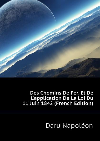 Daru Napoléon Des Chemins De Fer, Et De L.application De La Loi Du 11 Juin 1842 (French Edition)