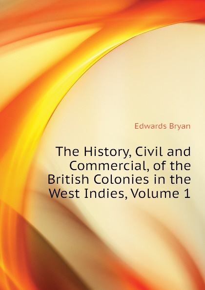 Edwards Bryan The History, Civil and Commercial, of the British Colonies in the West Indies, Volume 1 bryan edwards the history civil and commercial of the british west indies vol 4
