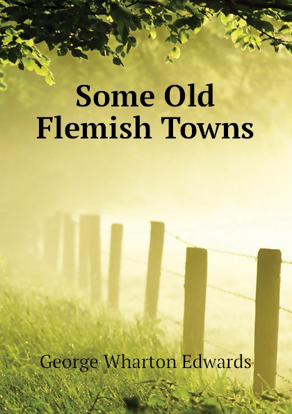 George Wharton Edwards Some Old Flemish Towns
