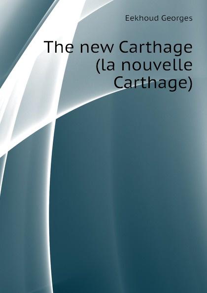 Eekhoud Georges The new Carthage (la nouvelle Carthage) georges eekhoud la faneuse d amour